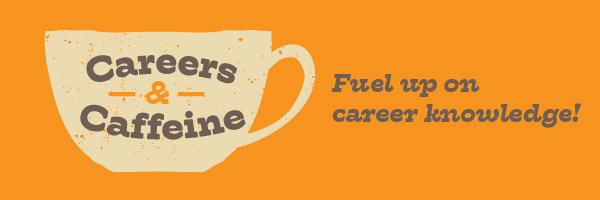 Careers and Caffeine: Fuel up on career knowledge!